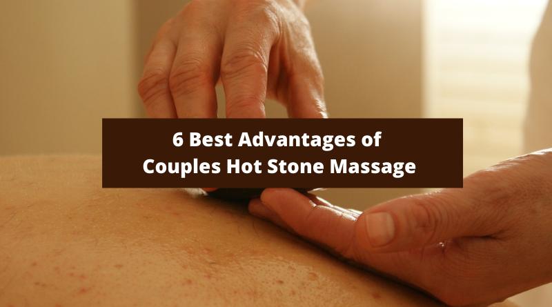 6 Best Advantages OF Couples Hot Stone Massage