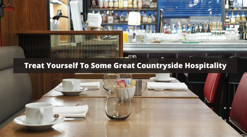 Treat Yourself To Some Great Countryside Hospitality