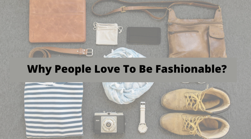 What Is Fashion And Why People Love To Be Fashionable