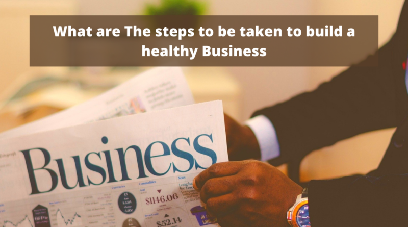 What are The steps to be taken to build a healthy Business